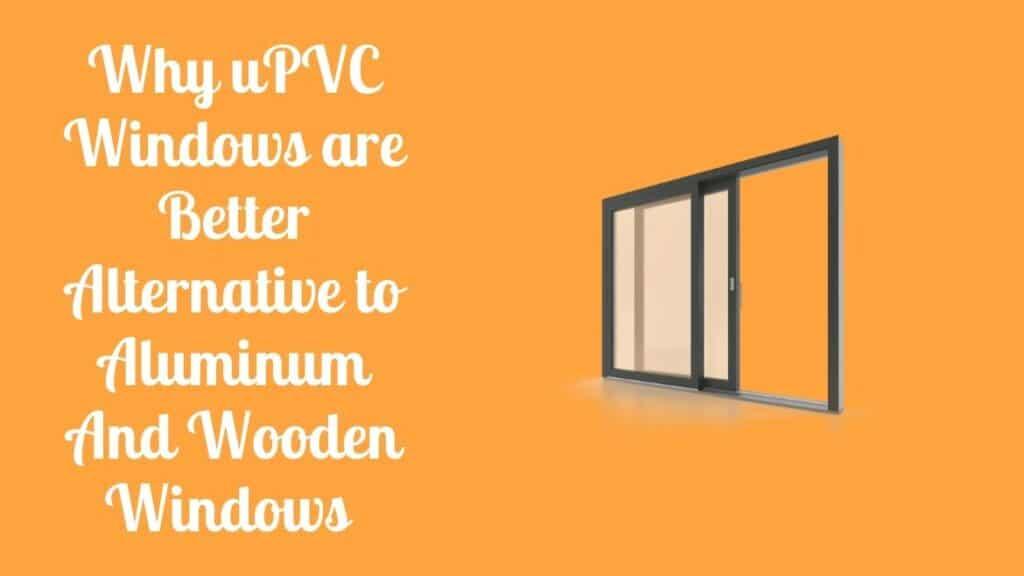 Why uPVC Windows are Better Alternative